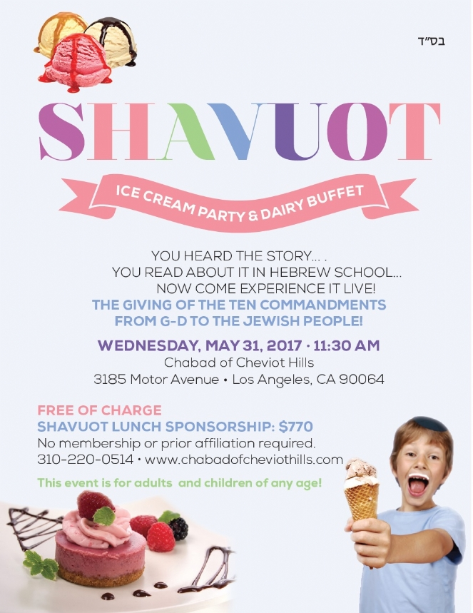 Please join us as we read the 10 Commandments. The Reading of the Ten Commandments is the essence of Shavuot; it is the commemoration of the moment G‑d gave the Torah and we became a nation. Please join us with your entire family as we relive this awesome moment together. Followed by the Famous Ice Cream Party & Dairy Buffet!